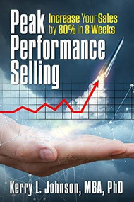 Peak Performance Selling (How to Increase Your Sales by 80% in 8 Weeks) by Dr. Kerry Johnson MBA PhD, 9781722501785