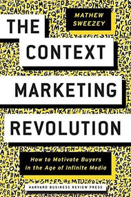 The Context Marketing Revolution (How to Motivate Buyers in the Age of Infinite Media) by Mathew Sweezey, 9781633694026