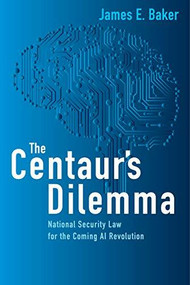 The Centaur's Dilemma (National Security Law for the Coming AI Revolution) by James E. Baker, 9780815737995