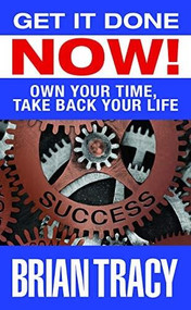 Get it Done Now! (Own Your Time, Take Back Your Life) by Brian Tracy, 9781722510336