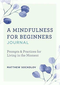 A Mindfulness for Beginners Journal (Prompts and Practices for Living in the Moment) by Matthew Sockolov, 9781641528023