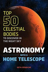 Astronomy with a Home Telescope (The Top 50 Celestial Bodies to Discover in the Night Sky) by Seth Penricke, 9781623156480