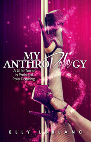 My Anthropolegy (A Little Tome in Praise of Pole Dancing) by Elly LeBlanc, 9781543970685