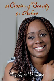 A Crown of Beauty for Ashes by Tyria Jones, 9781483597317