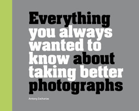 Everything You Always Wanted to Know About Taking Better Photographs by Antony Zacharias, 9781781453773