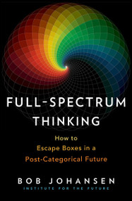 Full-Spectrum Thinking (How to Escape Boxes in a Post-Categorical Future) by Bob Johansen, 9781523087518