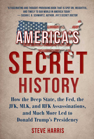 America's Secret History (How the Deep State, the Fed, the JFK, MLK, and RFK Assassinations, and Much More Led  to Donald Trump's Presidency) by Steve Harris, 9781510754645