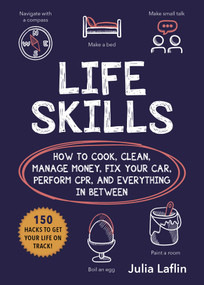 Life Skills (How to Cook, Clean, Manage Money, Fix Your Car, Perform CPR, and Everything in Between) by Julia Laflin, 9781631584923