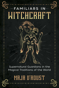 Familiars in Witchcraft (Supernatural Guardians in the Magical Traditions of the World) by Maja D'Aoust, 9781620558461