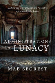 Administrations of Lunacy (Racism and the Haunting of American Psychiatry at the Milledgeville Asylum) by Mab Segrest, 9781620972977
