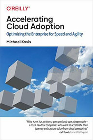 Accelerating Cloud Adoption (Optimizing the Enterprise for Speed and Agility) by Michael Kavis, 9781492055952