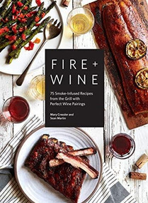 Fire + Wine (75 Smoke-Infused Recipes from the Grill with Perfect Wine Pairings) by Mary Cressler, Sean Martin, 9781632172778