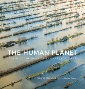 The Human Planet (Earth at the Dawn of the Anthropocene) by George Steinmetz, Andrew Revkin, 9781419742774