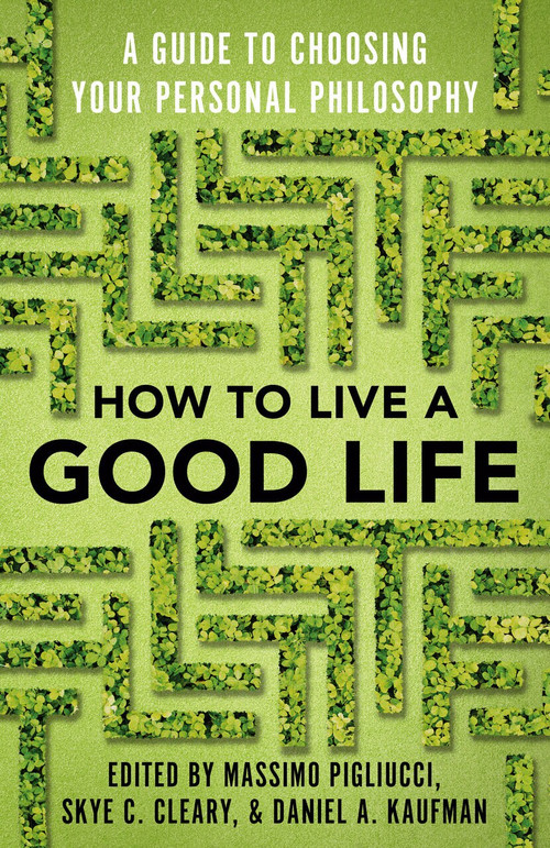 How to Live a Good Life (A Guide to Choosing Your Personal Philosophy) by Massimo Pigliucci, Skye Cleary, Daniel Kaufman, 9780525566144