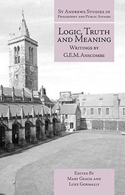 Logic, Truth and Meaning (Writings of G.E.M. Anscombe) by Mary Geach, Luke Gormally, 9781845408817