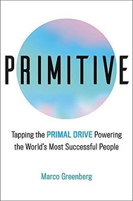 Primitive (Tapping the Primal Drive That Powers the World's Most Successful People) by Marco Greenberg, 9780316530378