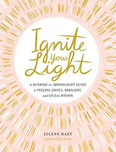 Ignite Your Light (A Sunrise-to-Moonlight Guide to Feeling Joyful, Resilient, and Lit from Within) by Jolene Hart, 9780762496143