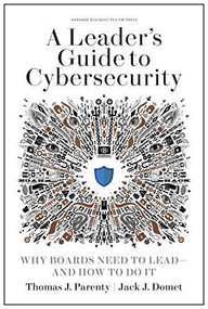 A Leader's Guide to Cybersecurity (Why Boards Need to Lead--and How to Do It) by Thomas J. Parenty, Jack J. Domet, 9781633697997