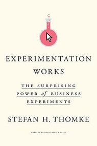 Experimentation Works (The Surprising Power of Business Experiments) by Stefan H. Thomke, 9781633697102