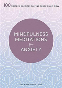 Mindfulness Meditations for Anxiety (100 Simple Practices to Find Peace Right Now) by PhD Smith, Michael, 9781641524841