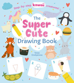 Super Cute Drawing Book (Step-by-step kawaii creatures!) by William Potter, Tanya Emelyanova, 9781838576059
