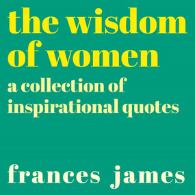 Wisdom of Women (A Collection of Inspirational Quotes) by Frances James, 9781838576431