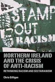 Northern Ireland and the crisis of anti-racism (Rethinking racism and sectarianism) by Chris Gilligan, 9780719086533