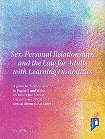 Sex, Personal Relationships and the Law for Adults with Learning Disabilities (A guide to decision making in England and Wales, including the Mental Capacity Act (2005) and Sexual Offences Act (2003)) by David Thompson, 9781911028888