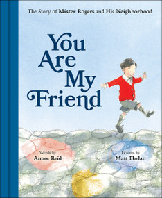 You Are My Friend (The Story of Mister Rogers and His Neighborhood) by Aimee Reid, Matt Phelan, 9781419736179