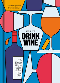 How to Drink Wine (The Easiest Way to Learn What You Like) by Grant Reynolds, Chris Stang, 9781984824684