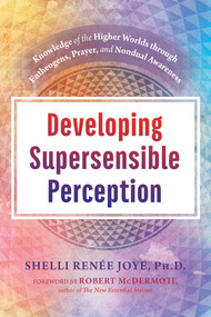 Developing Supersensible Perception (Knowledge of the Higher Worlds through Entheogens, Prayer, and Nondual Awareness) by Shelli Renée Joye, Robert McDermott, 9781620558751
