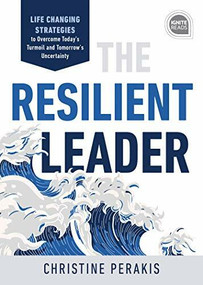 The Resilient Leader (Life Changing Strategies to Overcome Today's Turmoil and Tomorrow's Uncertainty) by Christine Perakis, 9781728210681