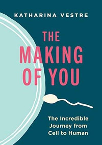 The Making of You (The Incredible Journey from Cell to Human) by Katharina Vestre, Linnea Vestre, 9781771644921