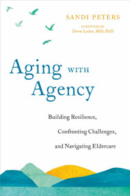 Aging with Agency (Building Resilience, Confronting Challenges, and Navigating Eldercare) by Sandi Peters, Drew Leder, MD PhD, 9781623174361