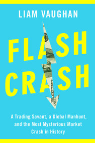 Flash Crash (A Trading Savant, a Global Manhunt, and the Most Mysterious Market Crash in History) by Liam Vaughan, 9780385543651