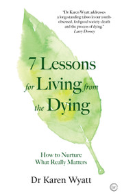 7 Lessons for Living from the Dying (How to Nurture What Really Matters) by Dr. Karen Wyatt, 9781786783110