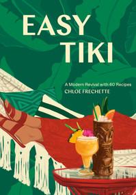 Easy Tiki (A Modern Revival with 60 Recipes) by Chloe Frechette, 9781984856753