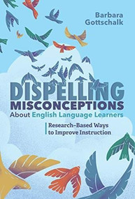Dispelling Misconceptions About English Language Learners (Research-Based Ways to Improve Instruction) by Barbara Gottschalk, 9781416628286