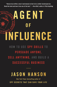 Agent of Influence (How to Use Spy Skills to Persuade Anyone, Sell Anything, and Build a Successful Business) - 9780062892751 by Jason Hanson, 9780062892751