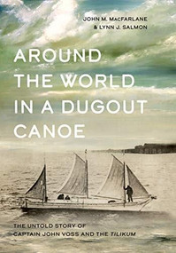 Around the World in a Dugout Canoe (The Untold Story of Captain John Voss and the Tilikum) by John MacFarlane, Lynn J. Salmon, 9781550178791
