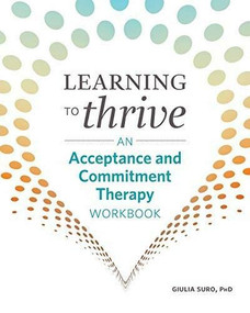Learning to Thrive (An Acceptance and Commitment Therapy Workbook) by Giulia Suro, 9781641525633