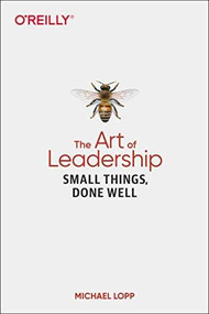 The Art of Leadership (Small Things, Done Well) by Michael Lopp, 9781492045694