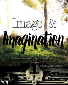 Image & Imagination (Ideas and Inspiration for Teen Writers) by Nick Healy, Kristen McCurry, 9781630790448