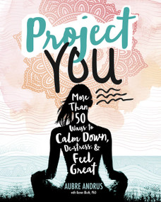 Project You (More than 50 Ways to Calm Down, De-Stress, and Feel Great) by Aubre Andrus, Veronica Collignon, Veronica Collignon, Karen Bluth, 9781630790912