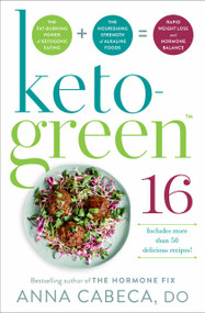 Keto-Green 16 (The Fat-Burning Power of Ketogenic Eating + The Nourishing Strength of Alkaline Foods = Rapid Weight Loss and Hormone Balance) by Anna Cabeca, DO, OGBYN, FACOG, 9780593157947