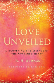 Love Unveiled (Discovering the Essence of the Awakened Heart) by A. H. Almaas, Ram Dass, 9781611808391
