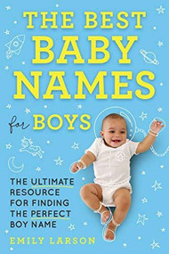 The Best Baby Names for Boys (The Ultimate Resource for Finding the Perfect Boy Name) by  Larson, 9781492697282