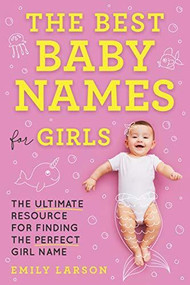 The Best Baby Names for Girls (The Ultimate Resource for Finding the Perfect Girl Name) by  Larson, 9781492697312