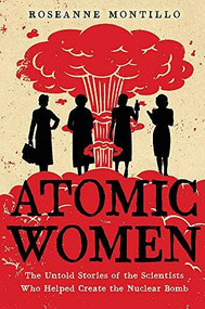 Atomic Women (The Untold Stories of the Scientists Who Helped Create the Nuclear Bomb) by Roseanne Montillo, 9780316489591