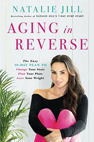 Aging in Reverse (The Easy 10-Day Plan to Change Your State, Plan Your Plate, Love Your Weight) - 9780738235349 by Natalie Jill, 9780738235349